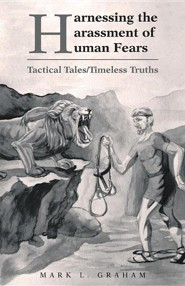 Harnessing the Harassment of Human Fears: Tactical Tales/Timeless Truths  -     By: Mark L. Graham