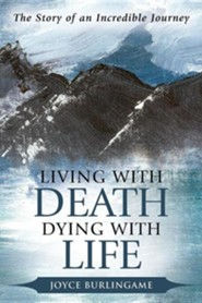 Living with Death, Dying with Life: The Story of an Incredible Journey  -     By: Joyce Burlingame