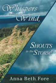 Whispers in the Wind, Shouts in the Storm!  -     By: Anna Beth Fore
