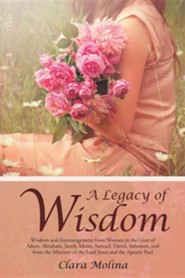 A Legacy of Wisdom: Wisdom and Encouragement from Women in the Lives of Adam, Abraham, Jacob, Moses, Samuel, David, Solomon, and from the