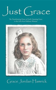 Just Grace: The Transforming Power of God's Amazing Grace in the Life of an Ordinary Woman  -     By: Grace Jordan Hamrick