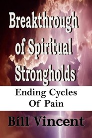 Breakthrough of Spiritual Strongholds : Ending Cycles of Pain  -     By: Bill L. Vincent