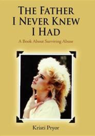 The Father I Never Knew I Had: A Book about Surviving Abuse  -     By: Kristi Pryor
