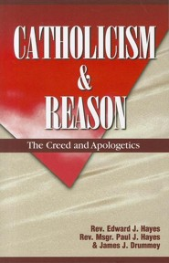 Catholicism and Reason: The Creed and Apologetics  -     By: Rev. Edward J. Hayes, Rev. Msgr. Paul J. Hayes, James J. Drummey