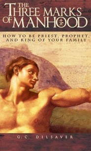 The Three Marks of Manhood: How to Be Priest, Prophet and King of Your Family  -     By: G.C. Dilsaver