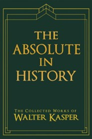 The Absolute in History: The Collected Works of Walter Kasper