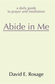 Abide in Me: A Daily Guide to Prayer and Meditation  -     By: David E. Rosage