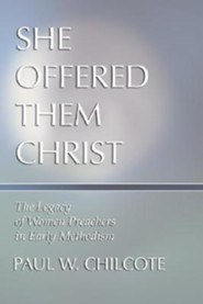 She Offered Them Christ: The Legacy of Women Preachers in Early Methodism  -     By: Paul Wesley Chilcote