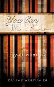 You Can Be Free...If You Want To!  -     By: James Wesley Smith