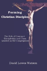 Forming Christian Disciples: The Role of Covenant Discipleship and Class Leaders in the Congregation  -     By: David Lowes Watson