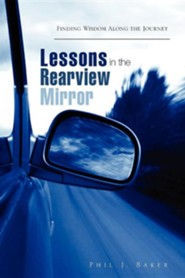 Lessons in the Rearview Mirror  -     By: Phil J. Baker