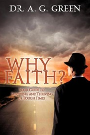 Why Faith? Your Guide to Surviving and Thriving in Tough Times  -     By: A.G. Green