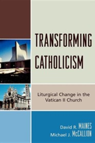 Transforming Catholicism: Liturgical Change in the Vatican II Church  -     By: David R. Maines, Michael J. McCallion