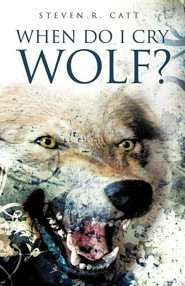 When Do I Cry Wolf?  -     By: Steven R. Catt