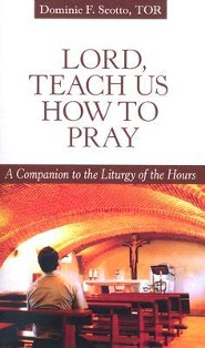 Lord, Teach Us How to Pray: A Companion to the Liturgy of the Hours  -     By: Dominic F. Scotto