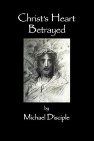 Christ's Heart Betrayed  -     By: Michael A. Disciple