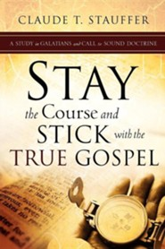 Stay the Course and Stick with the True Gospel  -     By: Claude T. Stauffer