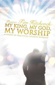 My King, My God, My Worship  -     By: Pastor Tim Hitchcock