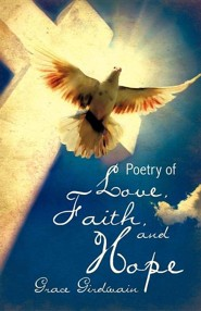 Poetry of Love, Faith, and Hope  -     By: Grace Girdwain