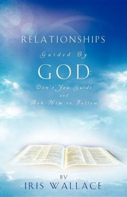 Relationships Guided by God: Don't You Guide and Ask Him to Follow  -     By: Iris Wallace