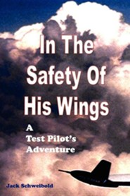 In the Safety of His Wings: A Test Pilots Adventures  -     By: Jack Schweibold