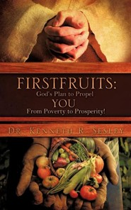 Firstfruits: God's Plan to Propel You from Poverty to Prosperity!  -     By: Dr. Kenneth R. Sesley