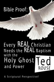 Bible Proof: Every Real Christian Needs the Real Baptism with the Holy Ghost and Power  -     By: Ted Rouse