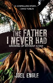 The Father I Never Had  -     By: Joel Engle