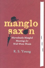 Manglo-Saxon: Marvelously Mangled Meanings for Well-Worn Words  -     By: R.S. Young
