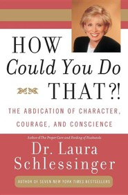 How Could You Do That?!: Abdication of Character, Courage, and Conscience, the  -     By: Laura C. Schlessinger
