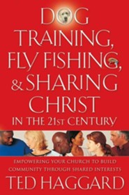 Dog Training, Fly Fishing, & Sharing Christ in the 21st Century: Empowering Your Church to Build Community Through Shared Interests  -     By: Ted Haggard
