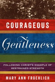 Courageous Gentleness: Following Christ's Example of Restrained Strength  -     By: Mary Ann Froehlich