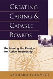 Creating Caring and Capable Boards: Reclaiming the Passion for Active Trusteeship  -     By: Katherine Tyler Scott, Bernard Scott