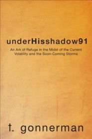 Underhisshadow91: An Ark of Refuge in the Midst of the Current Volatility and the Soon-Coming Storms  -     By: T. Gonnerman