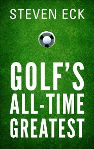 Golf's All-Time Greatest  -     By: Steven Eck