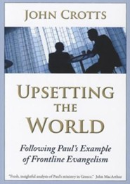 Upsetting the World: Following Paul's Example of Frontline Evangelism  -     By: John Crotts