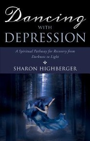 Dancing with Depression: A Spiritual Pathway for Recovery from Darkness to Light  -     By: Sharon Highberger