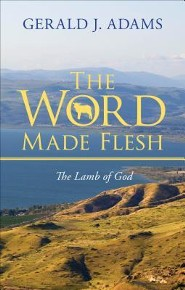 The Word Made Flesh: The Lamb of God  -     By: Gerald J. Adams