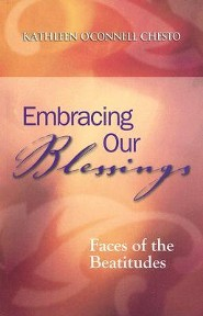 Embracing Our Blessings: Faces of the Beatitudes  -     By: Kathleen O'Connell Chesto