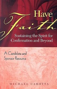 Have Faith: Sustaining the Spirit for Confirmation and Beyond: A Candidate and Sponsor Resource  -     By: Michael Carotta