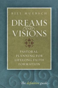 Dreams and Visions: Pastoral Planning for Lifelong Faith Formation  -     By: Bill Huebsch