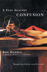 A Stay Against Confusion: Essays on Faith and Fiction  -     By: Ron Hansen