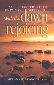 With the Dawn Rejoicing: A Christian Perspective on Pain and Suffering  -     By: Melannie Svoboda