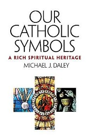 Our Catholic Symbols: A Rich Spiritual Heritage  -     By: Michael J. Daley