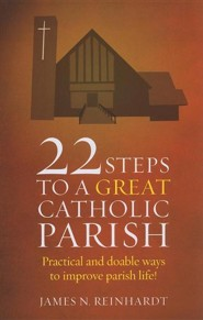 22 Steps to a Great Catholic Parish: Practical and Doable Ways to Improve Parish Life!  -     By: James N. Reinhardt