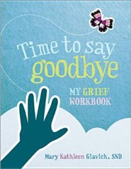 Time to Say Goodbye: My Grief Workbook  -     By: Mary Kathleen Glavich SND