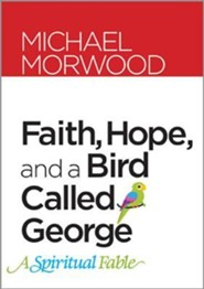 Faith, Hope, and a Bird Called George: A Spiritual Fable  -     By: Michael Morwood