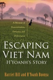 Escaping Viet Nam: H'Yoanh's Story: A Memoir of Determination, Defiance, and Deliverance  -     By: Harriet Hill, H'Yoanh Buonya