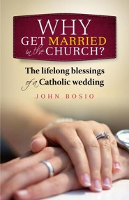 Why Get Married in the Church?: The Lifelong Blessing of a Catholic Family