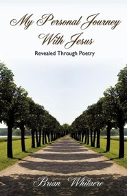 My Personal Journey with Jesus Revealed Through Poetry  -     By: Brian Whitacre
